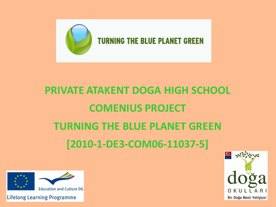 PRIVATE ATAKENT DOGA HIGH SCHOOL COMENIUS PROJECT TURNING THE BLUE PLANET GREEN [2010-1-DE3-COM06-11037-5]