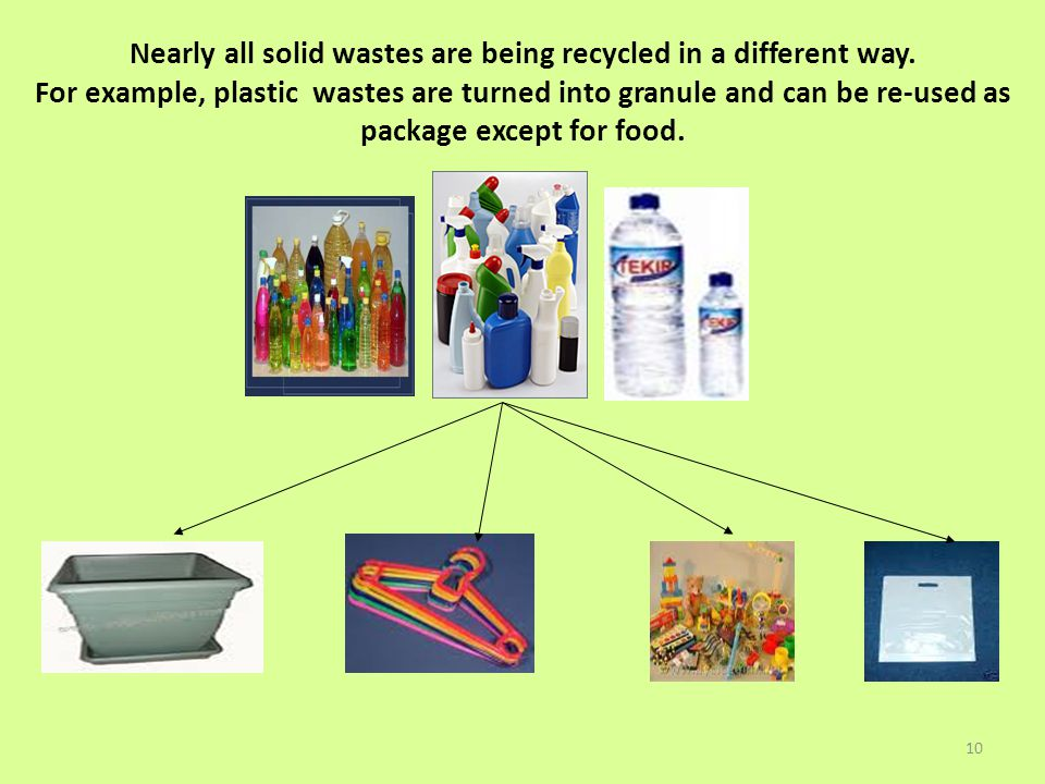 10 Nearly all solid wastes are being recycled in a different way. For example, plastic wastes are turned into granule and can be re-used as package ex