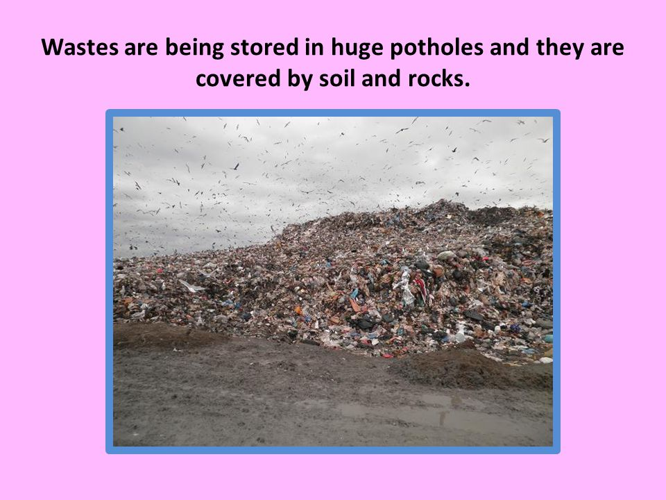 Wastes are being stored in huge potholes and they are covered by soil and rocks.