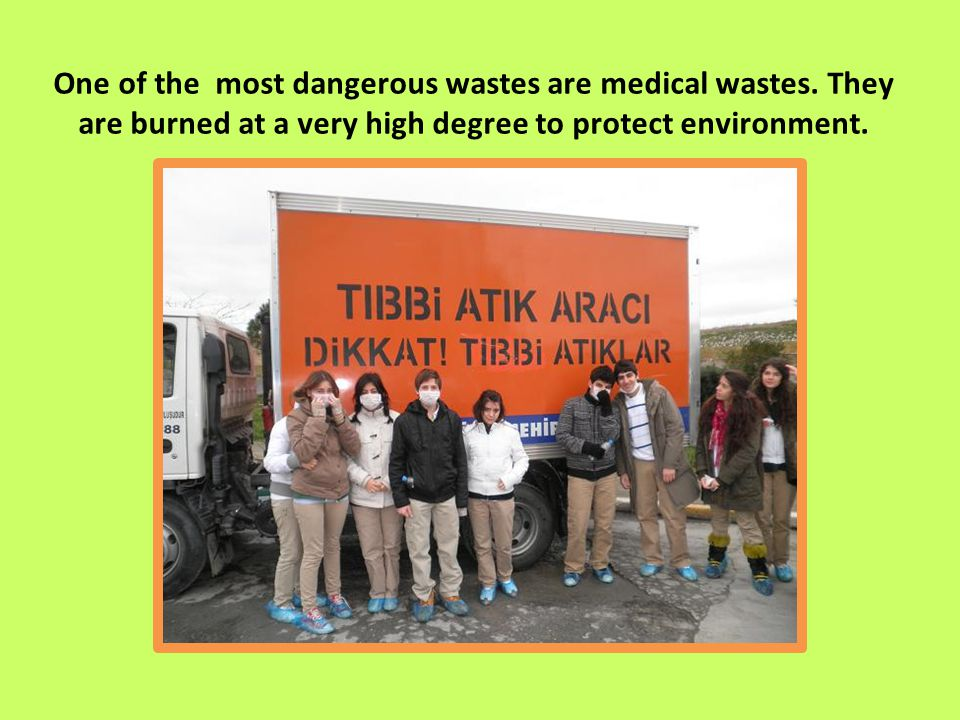 One of the most dangerous wastes are medical wastes.