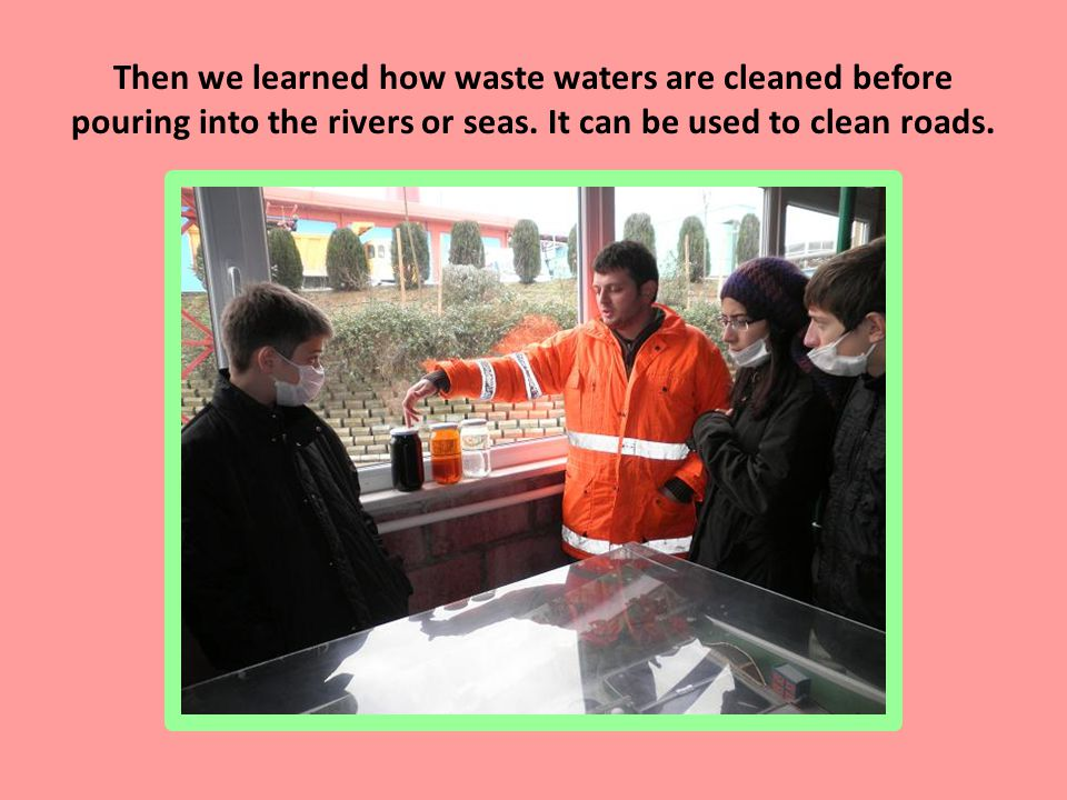 Then we learned how waste waters are cleaned before pouring into the rivers or seas.