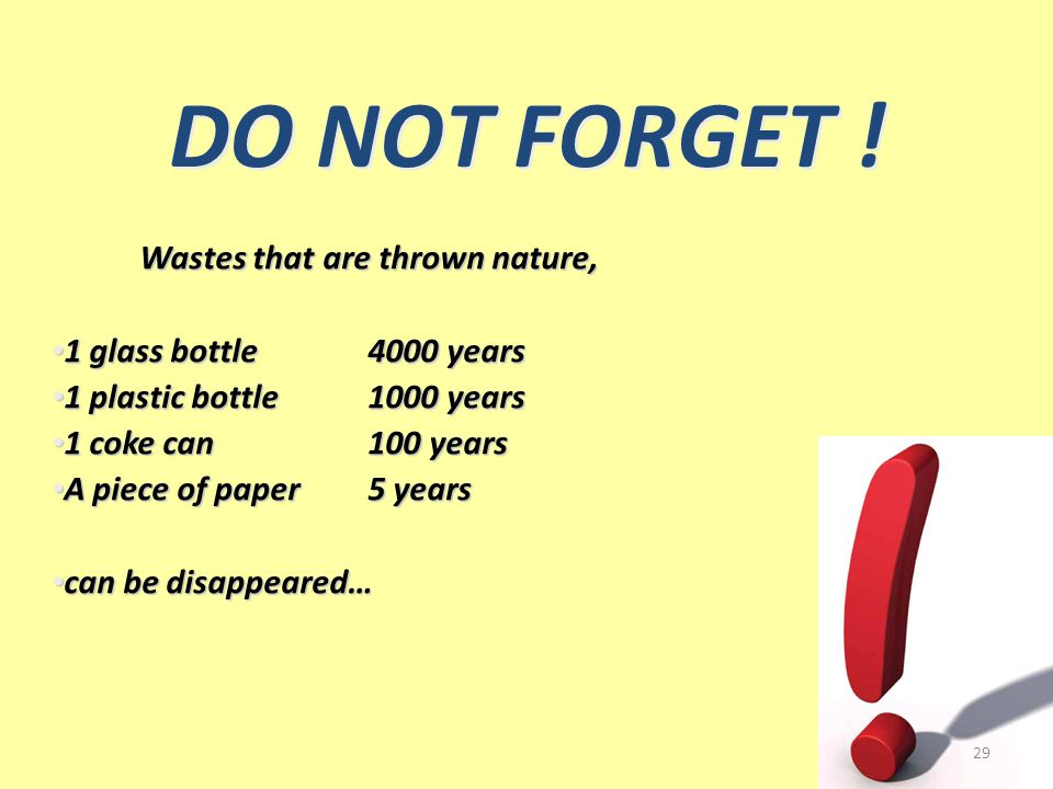 Wastes that are thrown nature, 1 glass bottle4000 years 1 glass bottle4000 years 1 plastic bottle1000 years 1 plastic bottle1000 years 1 coke can100 years 1 coke can100 years A piece of paper5 years A piece of paper5 years can be disappeared… can be disappeared… DO NOT FORGET .
