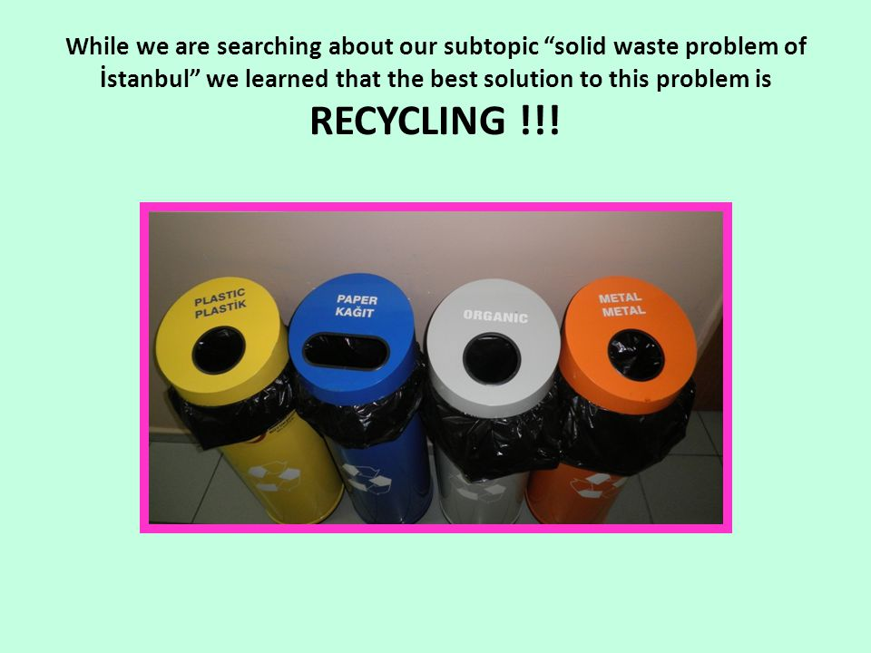 "While we are searching about our subtopic ""solid waste problem of İstanbul"" we learned that the best solution to this problem is RECYCLING !!!"