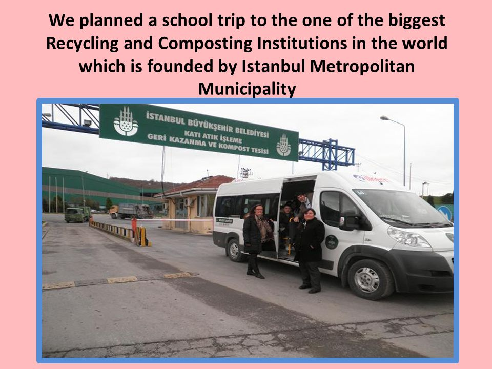 We planned a school trip to the one of the biggest Recycling and Composting Institutions in the world which is founded by Istanbul Metropolitan Municipality