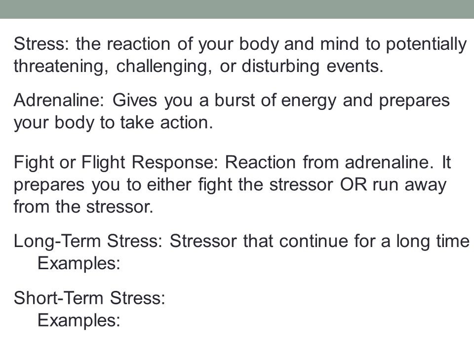 Stress: the reaction of your body and mind to potentially threatening, challenging, or disturbing events.