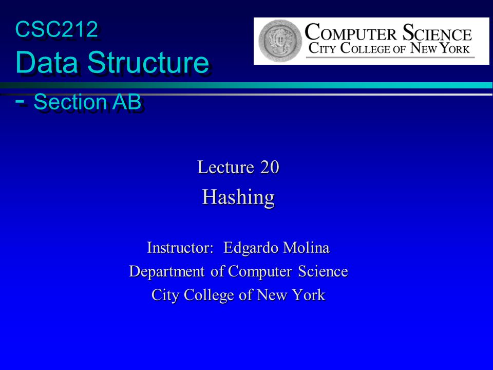 CSC212 Data Structure - Section AB Lecture 20 Hashing Instructor: Edgardo Molina Department of Computer Science City College of New York