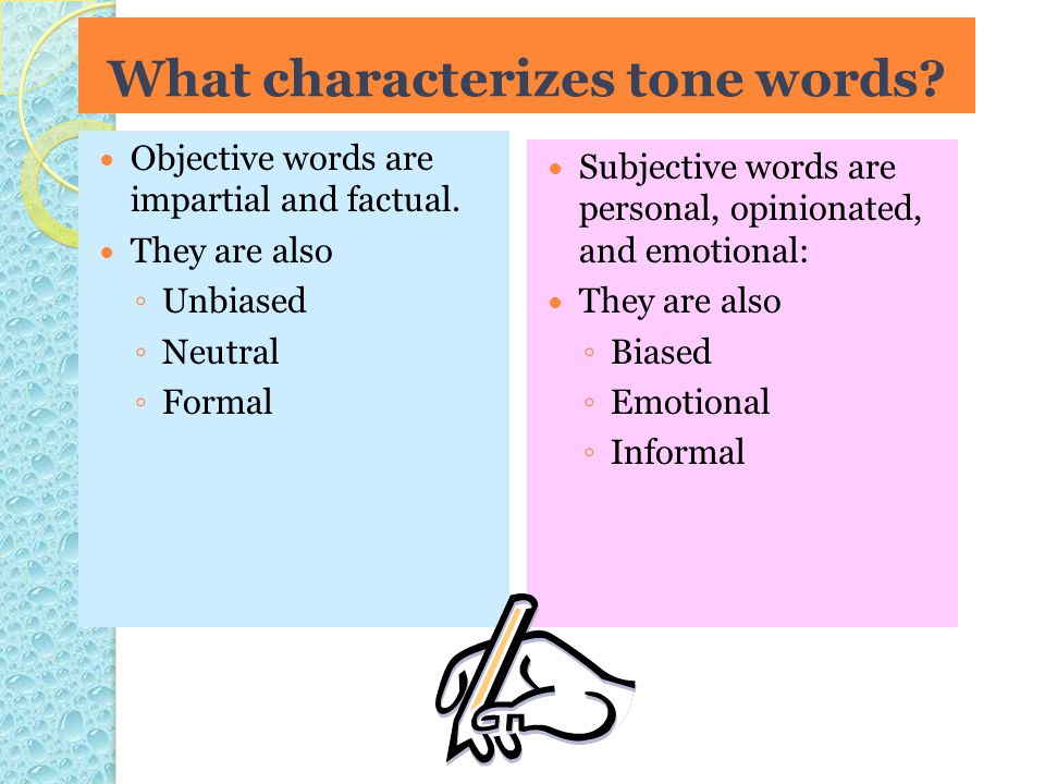 Objective words are impartial and factual. They are also ◦ Unbiased ◦ Neutral ◦ Formal Subjective words are personal, opinionated, and emotional: They