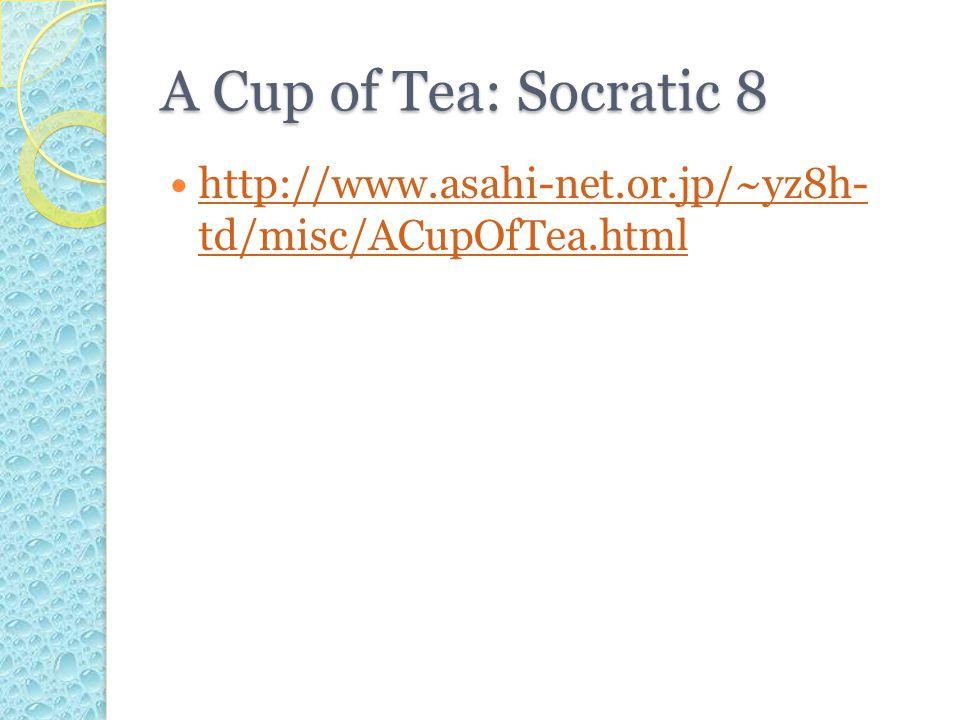 A Cup of Tea: Socratic 8 http://www.asahi-net.or.jp/~yz8h- td/misc/ACupOfTea.html http://www.asahi-net.or.jp/~yz8h- td/misc/ACupOfTea.html