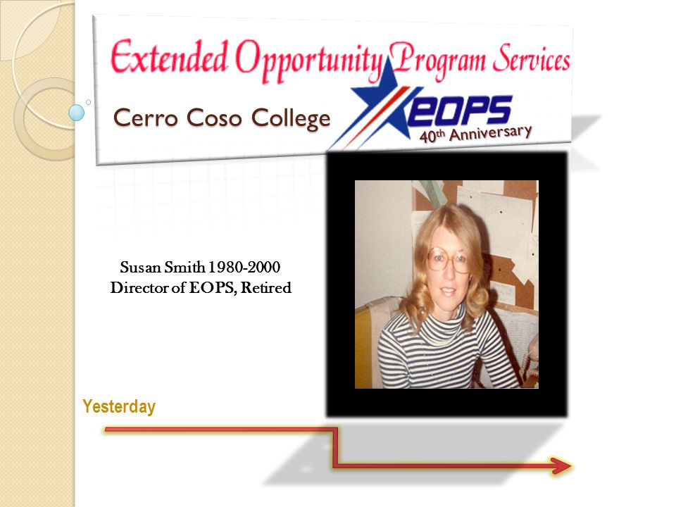 Yesterday 40 th Anniversary Susan Smith 1980-2000 Director of EOPS, Retired Cerro Coso College