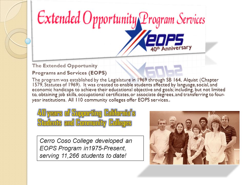 The Extended Opportunity Programs and Services (EOPS) The program was established by the Legislature in 1969 through SB 164, Alquist (Chapter 1579, Statutes of 1969).