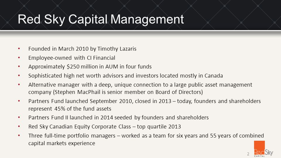 Founded in March 2010 by Timothy Lazaris Employee-owned with CI Financial Approximately $250 million in AUM in four funds Sophisticated high net worth advisors and investors located mostly in Canada Alternative manager with a deep, unique connection to a large public asset management company (Stephen MacPhail is senior member on Board of Directors) Partners Fund launched September 2010, closed in 2013 – today, founders and shareholders represent 45% of the fund assets Partners Fund II launched in 2014 seeded by founders and shareholders Red Sky Canadian Equity Corporate Class – top quartile 2013 Three full-time portfolio managers – worked as a team for six years and 55 years of combined capital markets experience 2