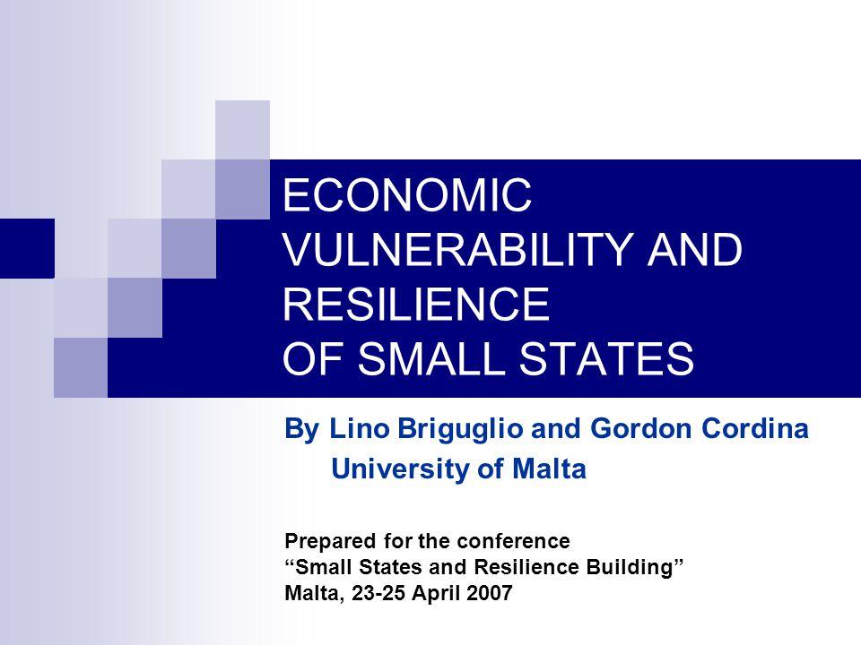 ECONOMIC VULNERABILITY AND RESILIENCE OF SMALL STATES By Lino Briguglio and Gordon Cordina University of Malta Prepared for the conference Small States and Resilience Building Malta, 23-25 April 2007