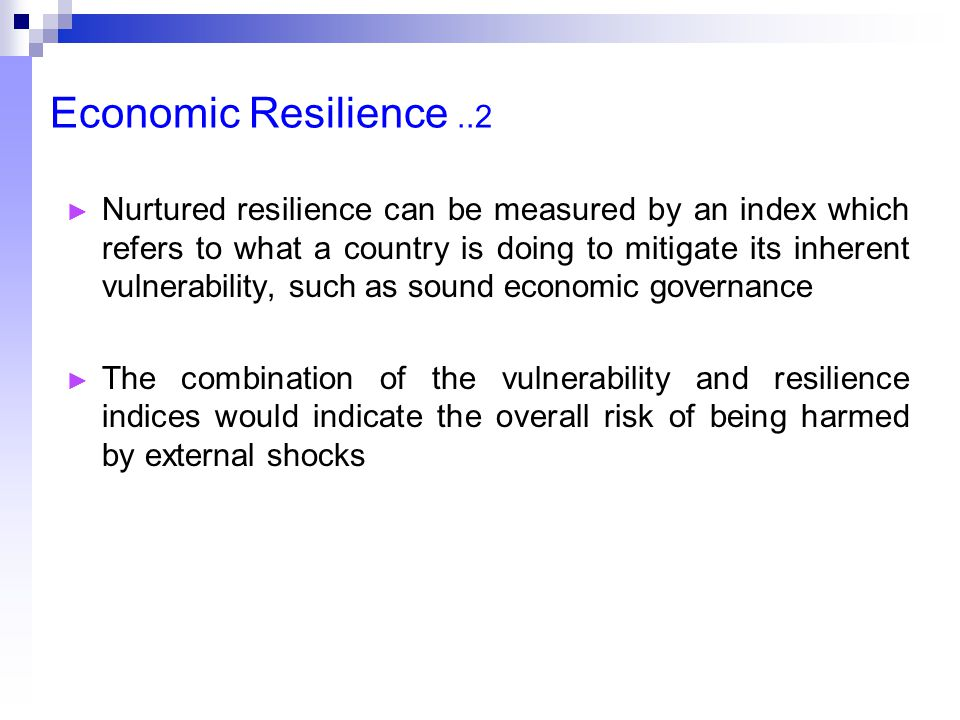 Economic Resilience..2 ► Nurtured resilience can be measured by an index which refers to what a country is doing to mitigate its inherent vulnerability, such as sound economic governance ► The combination of the vulnerability and resilience indices would indicate the overall risk of being harmed by external shocks