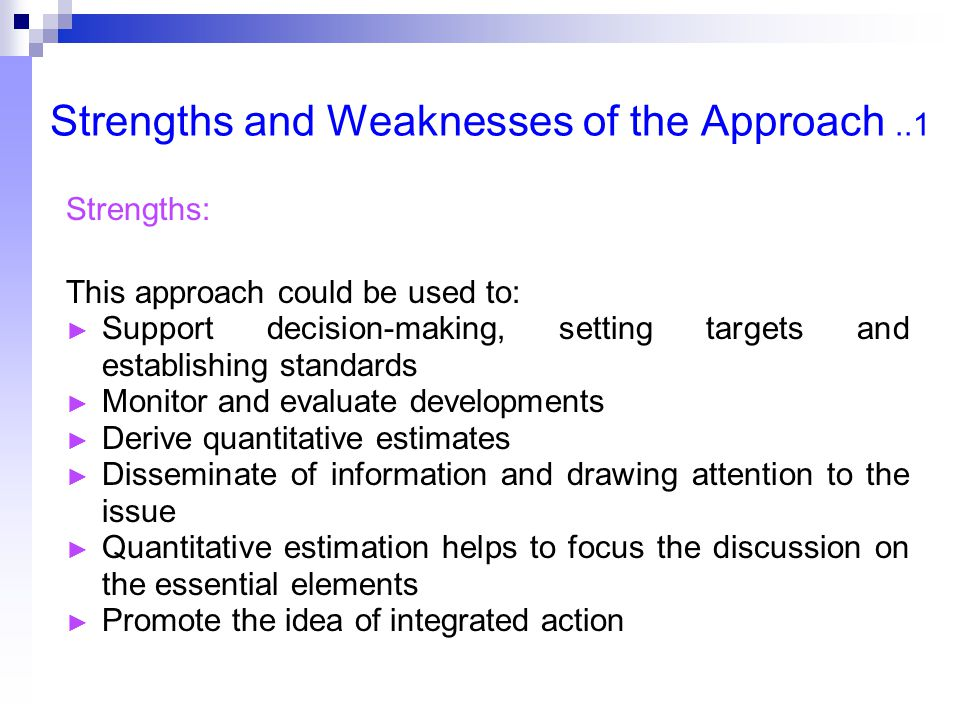 Strengths and Weaknesses of the Approach..1 Strengths: This approach could be used to: ► Support decision-making, setting targets and establishing standards ► Monitor and evaluate developments ► Derive quantitative estimates ► Disseminate of information and drawing attention to the issue ► Quantitative estimation helps to focus the discussion on the essential elements ► Promote the idea of integrated action