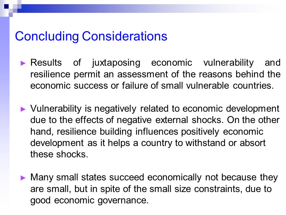Concluding Considerations ► Results of juxtaposing economic vulnerability and resilience permit an assessment of the reasons behind the economic success or failure of small vulnerable countries.