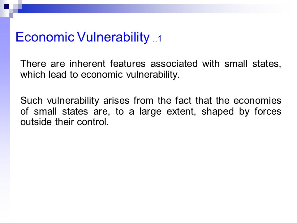 Economic Vulnerability..1 There are inherent features associated with small states, which lead to economic vulnerability. Such vulnerability arises fr