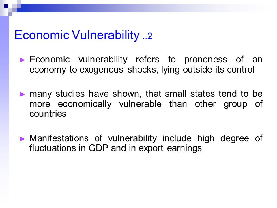 Economic Vulnerability..2 ► Economic vulnerability refers to proneness of an economy to exogenous shocks, lying outside its control ► many studies have shown, that small states tend to be more economically vulnerable than other group of countries ► Manifestations of vulnerability include high degree of fluctuations in GDP and in export earnings
