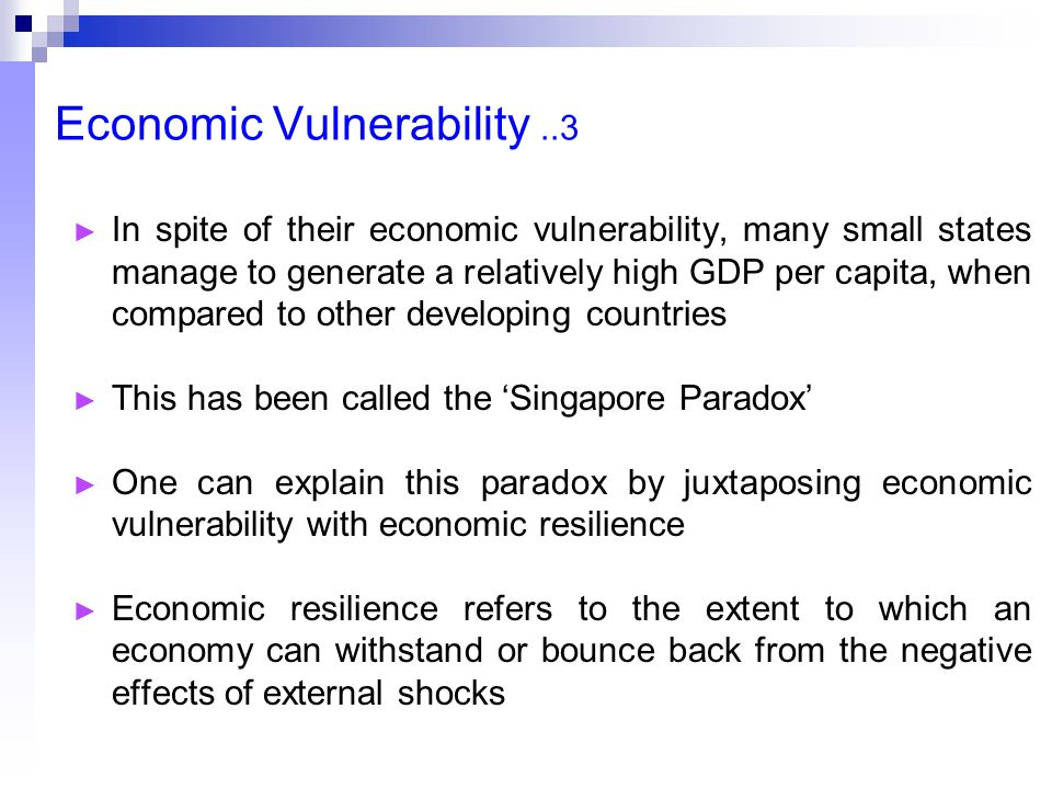 Economic Vulnerability..3 ► In spite of their economic vulnerability, many small states manage to generate a relatively high GDP per capita, when compared to other developing countries ► This has been called the 'Singapore Paradox' ► One can explain this paradox by juxtaposing economic vulnerability with economic resilience ► Economic resilience refers to the extent to which an economy can withstand or bounce back from the negative effects of external shocks