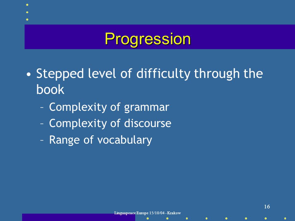 Linguapeace Europe 15/10/04 - Krakow 16 Progression Stepped level of difficulty through the book –Complexity of grammar –Complexity of discourse –Range of vocabulary