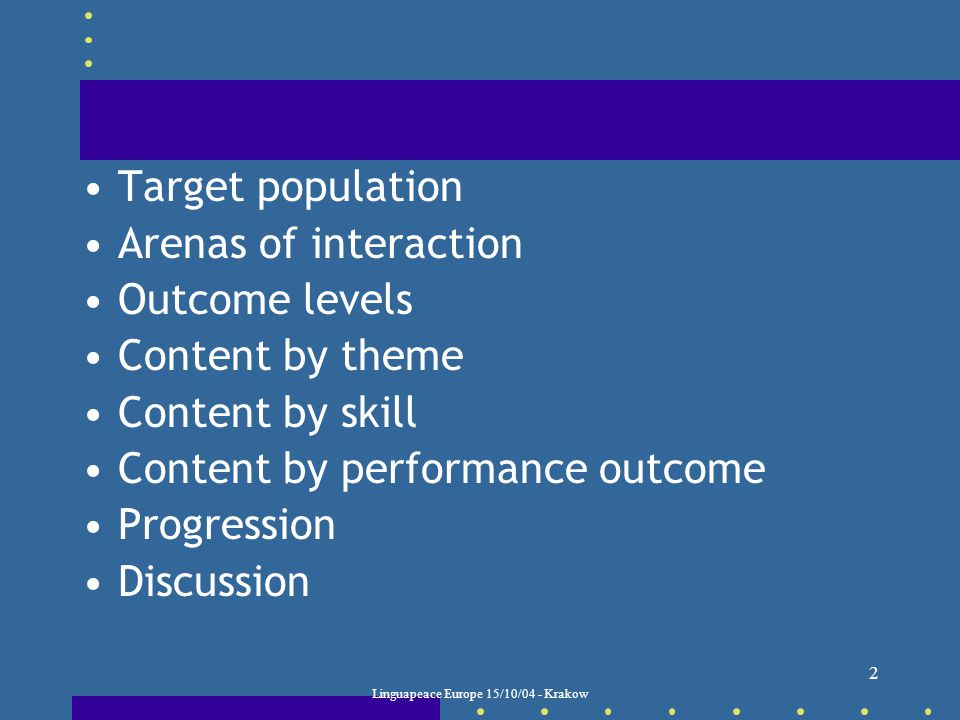 Linguapeace Europe 15/10/04 - Krakow 2 Target population Arenas of interaction Outcome levels Content by theme Content by skill Content by performance outcome Progression Discussion