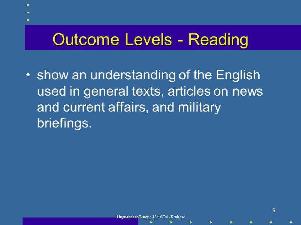Linguapeace Europe 15/10/04 - Krakow 9 Outcome Levels - Reading show an understanding of the English used in general texts, articles on news and current affairs, and military briefings.