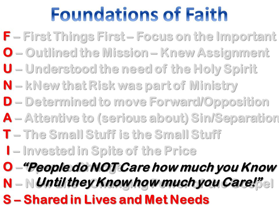 F – First Things First – Focus on the Important O – Outlined the Mission – Knew Assignment U – Understood the need of the Holy Spirit N – kNew that Risk was part of Ministry D – Determined to move Forward/Opposition A – Attentive to (serious about) Sin/Separation T – The Small Stuff is the Small Stuff I – Invested in Spite of the Price I – Invested in Spite of the Price O – Open to Change N – New Life – Changing Power of the Gospel S – Shared in Lives and Met Needs People do NOT Care how much you Know Until they Know how much you Care!