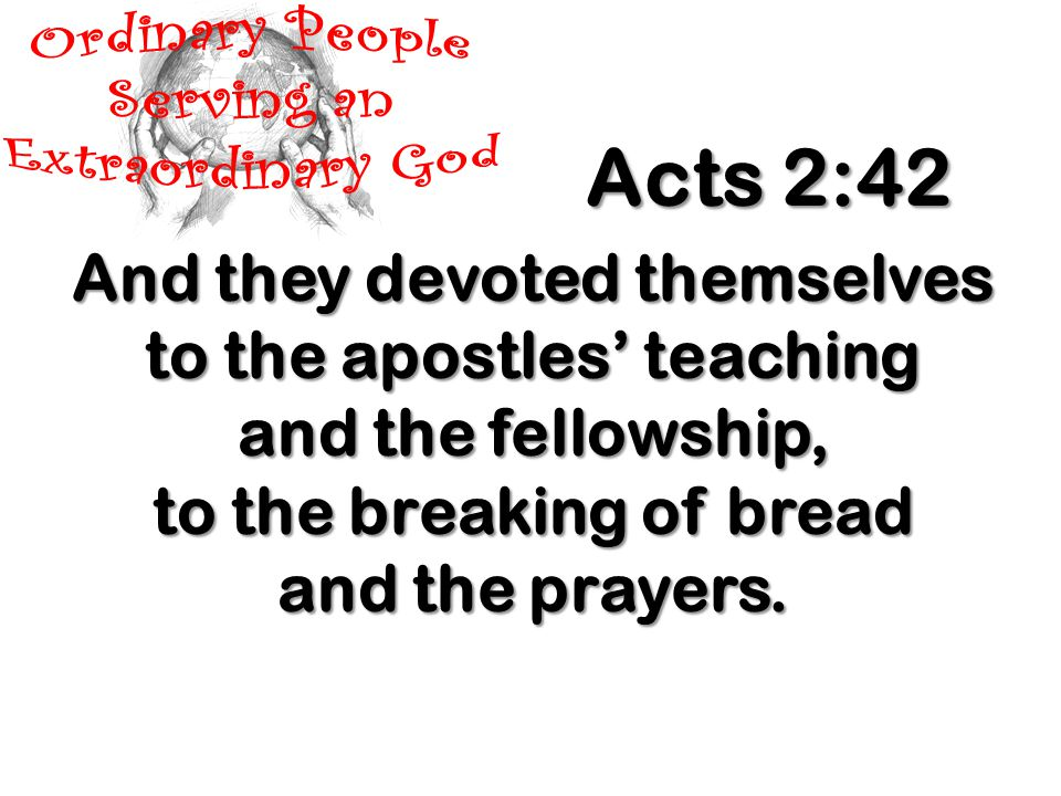 And they devoted themselves to the apostles' teaching and the fellowship, to the breaking of bread and the prayers.
