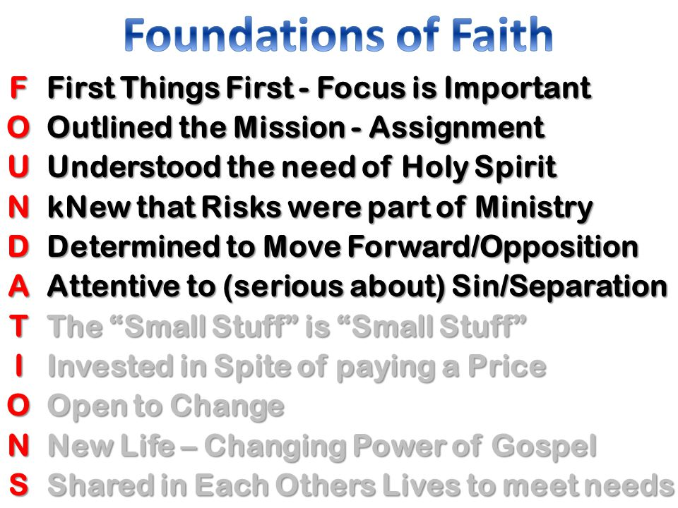FOUNDATIONS First Things First - Focus is Important Outlined the Mission - Assignment Understood the need of Holy Spirit kNew that Risks were part of Ministry Determined to Move Forward/Opposition Attentive to (serious about) Sin/Separation The Small Stuff is Small Stuff Invested in Spite of paying a Price Open to Change New Life – Changing Power of Gospel Shared in Each Others Lives to meet needs