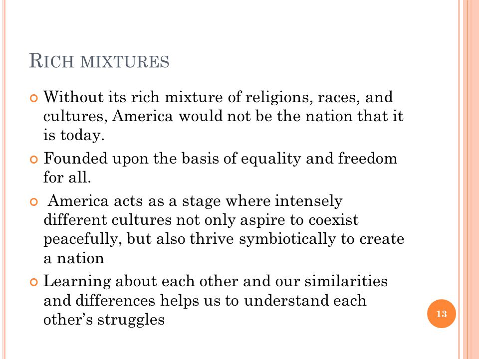 R ICH MIXTURES Without its rich mixture of religions, races, and cultures, America would not be the nation that it is today. Founded upon the basis of
