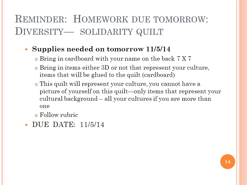 R EMINDER : H OMEWORK DUE TOMORROW : D IVERSITY — SOLIDARITY QUILT Supplies needed on tomorrow 11/5/14 Bring in cardboard with your name on the back 7 X 7 Bring in items either 3D or not that represent your culture, items that will be glued to the quilt (cardboard) This quilt will represent your culture, you cannot have a picture of yourself on this quilt—only items that represent your cultural background – all your cultures if you are more than one Follow rubric DUE DATE: 11/5/14 14