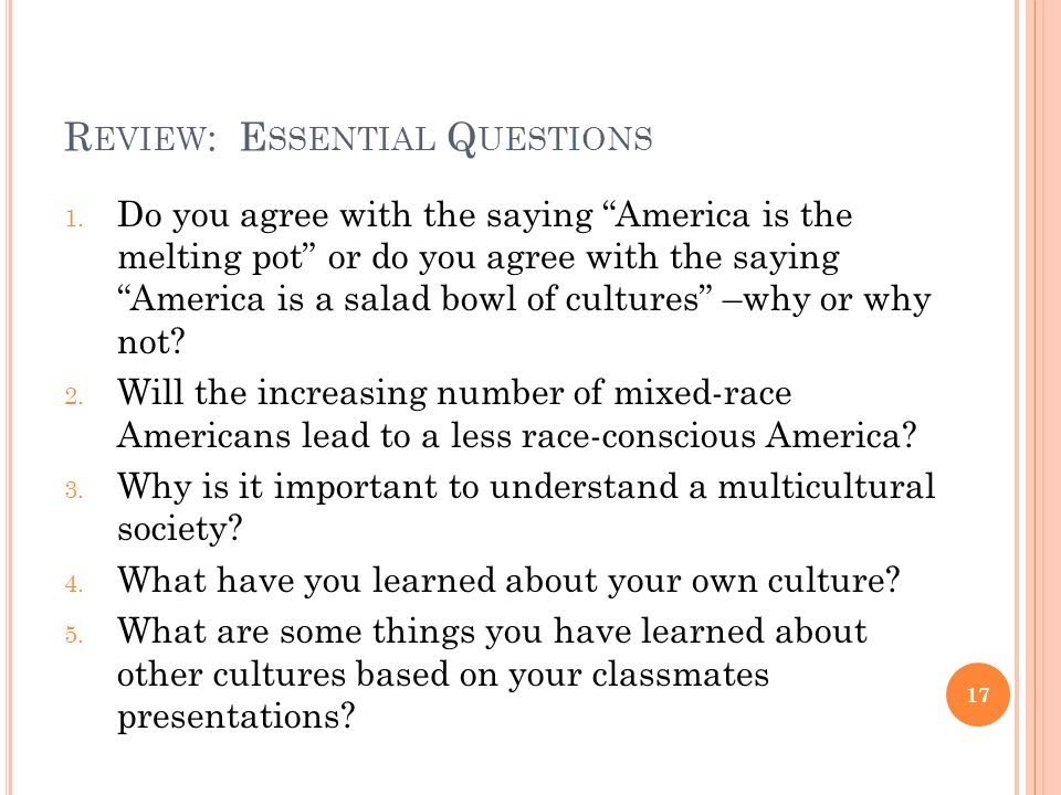 "R EVIEW : E SSENTIAL Q UESTIONS 1. Do you agree with the saying ""America is the melting pot"" or do you agree with the saying ""America is a salad bowl"