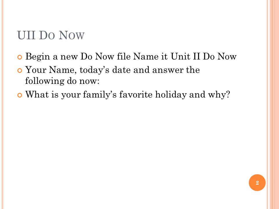 UII D O N OW Begin a new Do Now file Name it Unit II Do Now Your Name, today's date and answer the following do now: What is your family's favorite holiday and why.