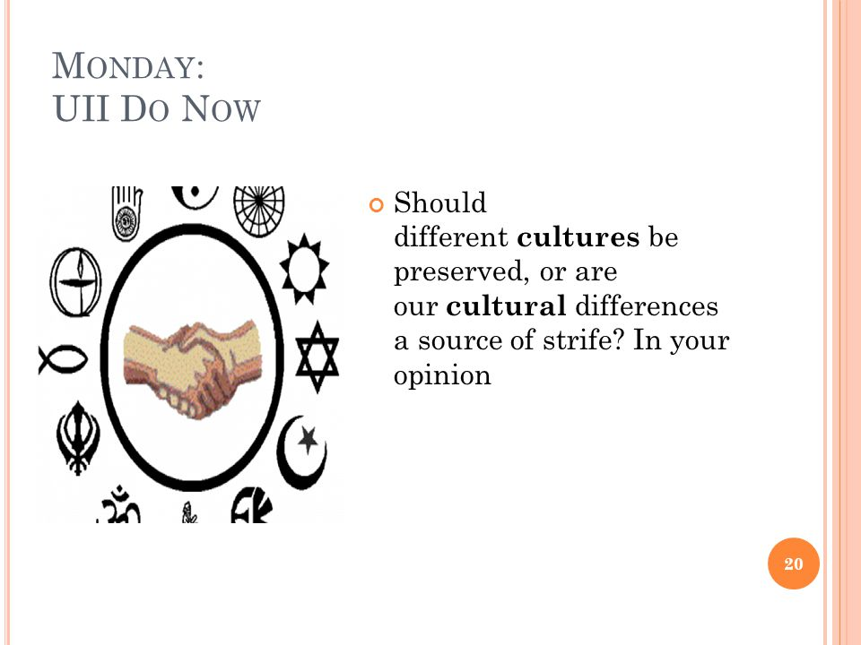 M ONDAY : UII D O N OW 20 Should different cultures be preserved, or are our cultural differences a source of strife? In your opinion