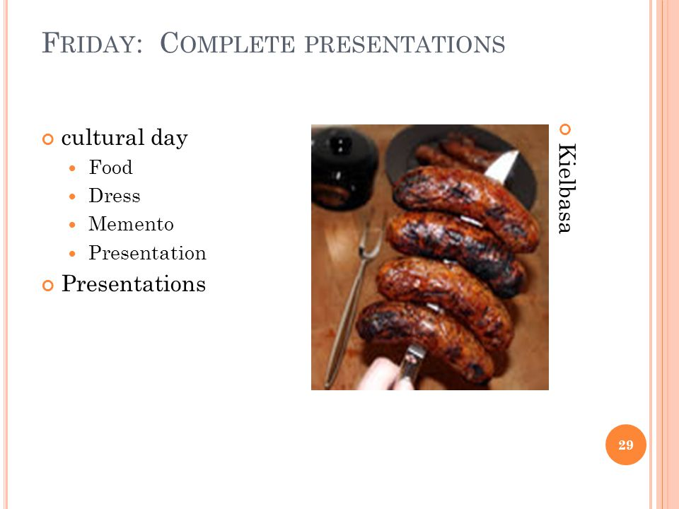 F RIDAY : C OMPLETE PRESENTATIONS 29 cultural day Food Dress Memento Presentation Presentations Kielbasa