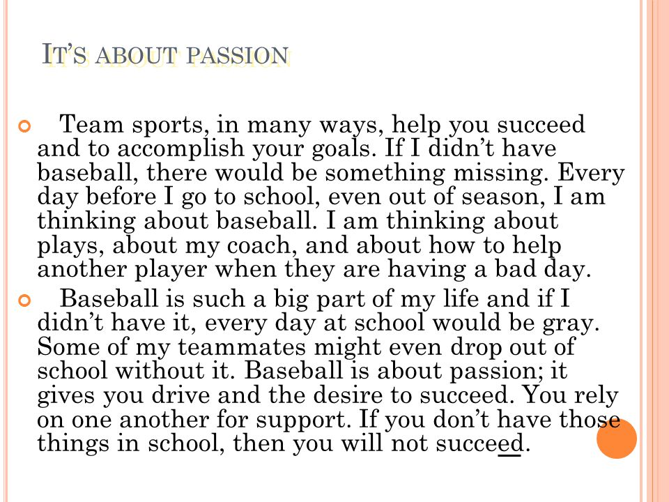 I T ' S ABOUT PASSION Team sports, in many ways, help you succeed and to accomplish your goals. If I didn't have baseball, there would be something mi