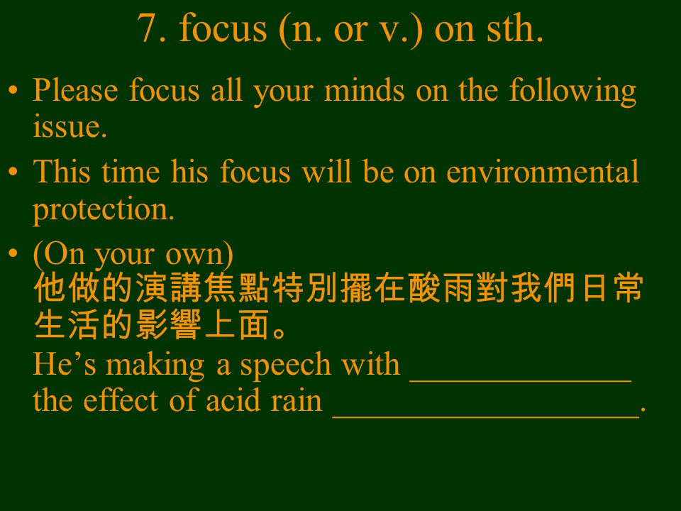 7. focus (n. or v.) on sth. Please focus all your minds on the following issue. This time his focus will be on environmental protection. (On your own)