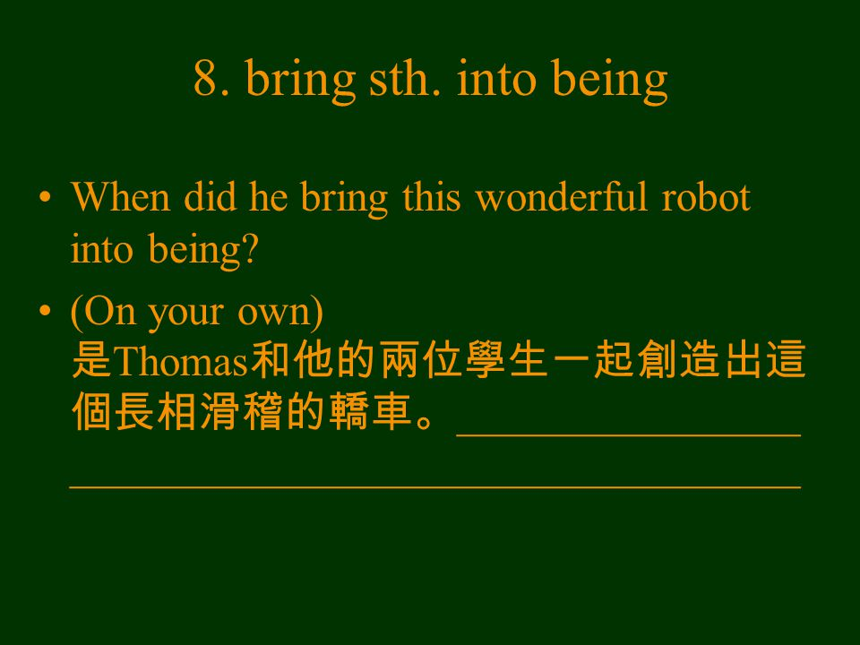 8. bring sth. into being When did he bring this wonderful robot into being? (On your own) 是 Thomas 和他的兩位學生一起創造出這 個長相滑稽的轎車。 ________________ __________