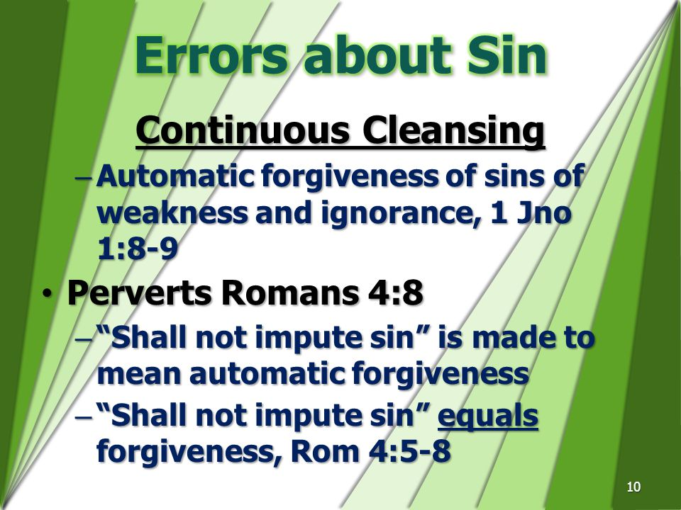 Continuous Cleansing –Automatic forgiveness of sins of weakness and ignorance, 1 Jno 1:8-9 Perverts Romans 4:8Perverts Romans 4:8 – Shall not impute sin is made to mean automatic forgiveness – Shall not impute sin equals forgiveness, Rom 4:5-8 10