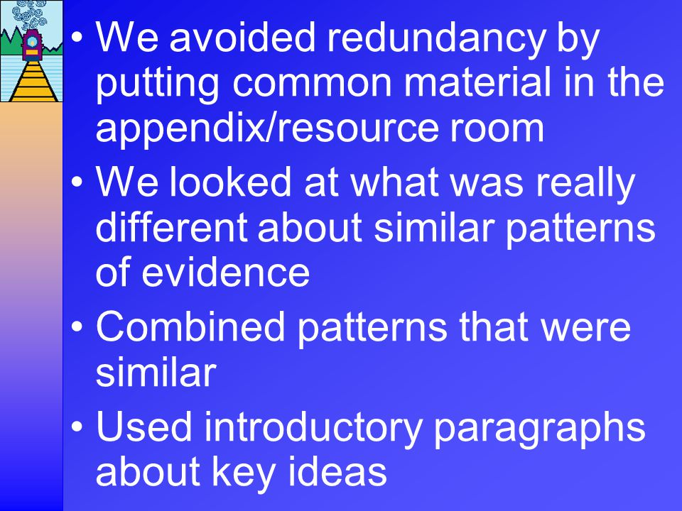 We avoided redundancy by putting common material in the appendix/resource room We looked at what was really different about similar patterns of evidence Combined patterns that were similar Used introductory paragraphs about key ideas