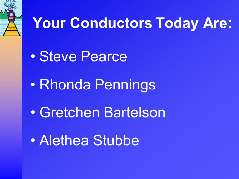 Your Conductors Today Are: Steve Pearce Rhonda Pennings Gretchen Bartelson Alethea Stubbe
