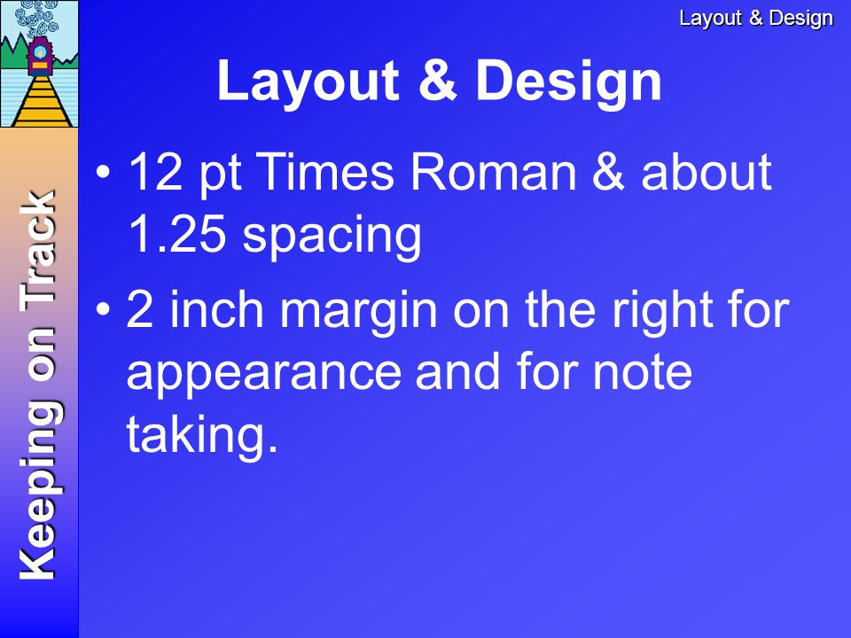 Keeping on Track 12 pt Times Roman & about 1.25 spacing 2 inch margin on the right for appearance and for note taking.