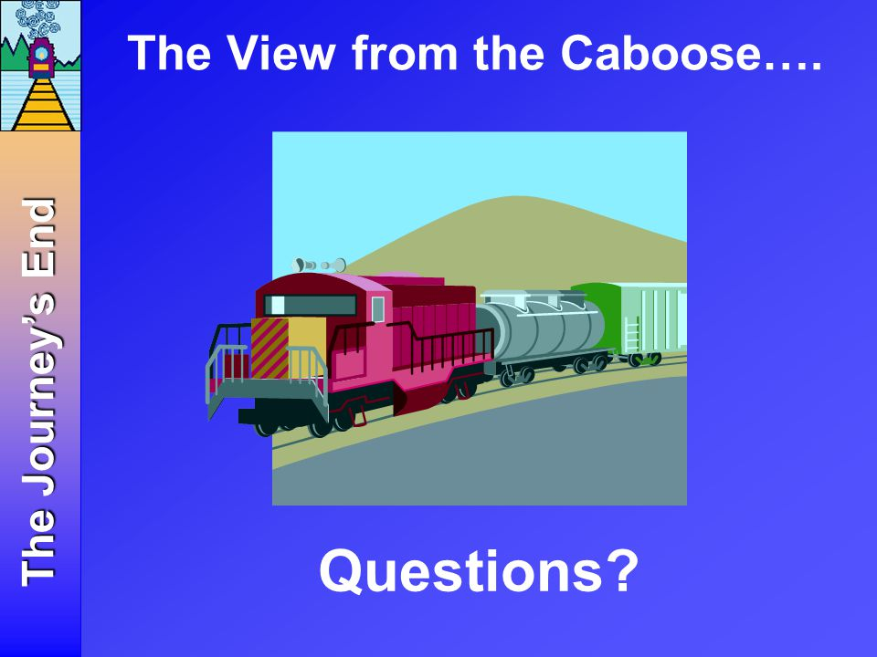 The View from the Caboose…. Questions The Journey's End