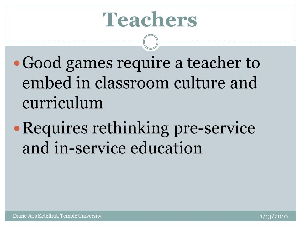Teachers Good games require a teacher to embed in classroom culture and curriculum Requires rethinking pre-service and in-service education 1/13/2010