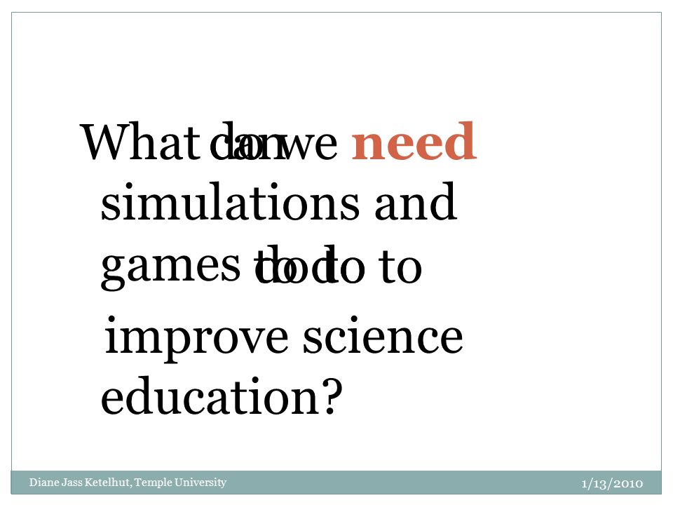 What simulations and games improve science education? can do to do we need to do to Diane Jass Ketelhut, Temple University 1/13/2010