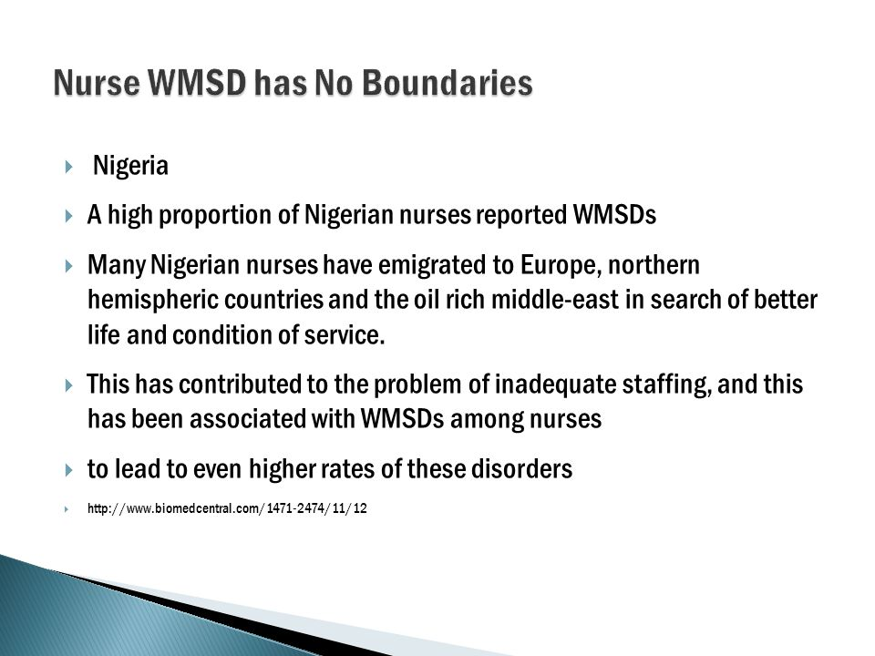  Nigeria  A high proportion of Nigerian nurses reported WMSDs  Many Nigerian nurses have emigrated to Europe, northern hemispheric countries and the oil rich middle-east in search of better life and condition of service.