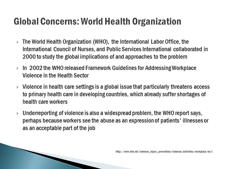  The World Health Organization (WHO), the International Labor Office, the International Council of Nurses, and Public Services International collaborated in 2000 to study the global implications of and approaches to the problem  In 2002 the WHO released Framework Guidelines for Addressing Workplace Violence in the Health Sector  Violence in health care settings is a global issue that particularly threatens access to primary health care in developing countries, which already suffer shortages of health care workers  Underreporting of violence is also a widespread problem, the WHO report says, perhaps because workers see the abuse as an expression of patients illnesses or as an acceptable part of the job http://www.who.int/violence_injury_prevention/violence/activities/workplace/en/i