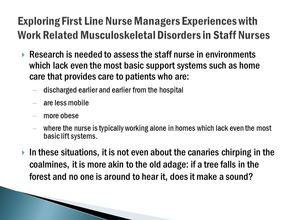  Research is needed to assess the staff nurse in environments which lack even the most basic support systems such as home care that provides care to patients who are:  discharged earlier and earlier from the hospital  are less mobile  more obese  where the nurse is typically working alone in homes which lack even the most basic lift systems.