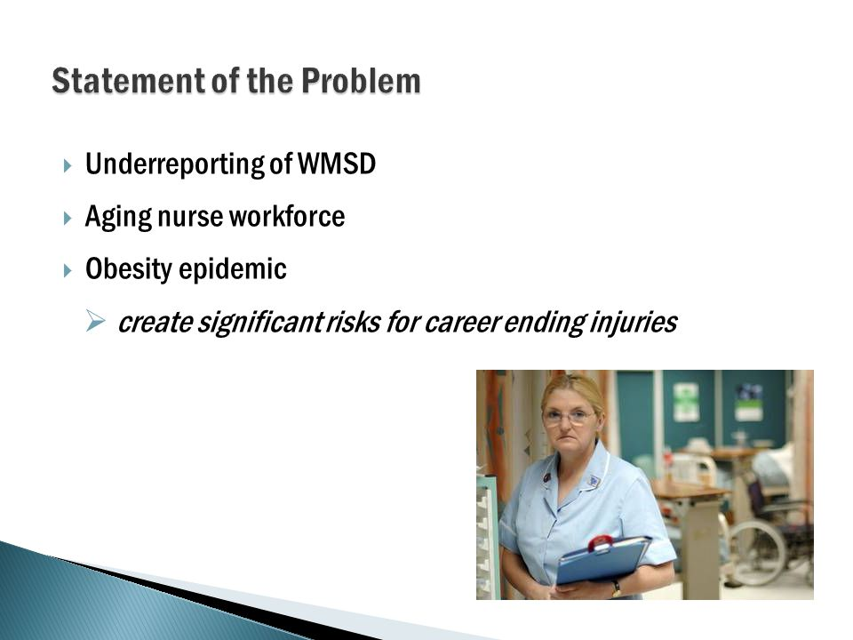  Underreporting of WMSD  Aging nurse workforce  Obesity epidemic  create significant risks for career ending injuries