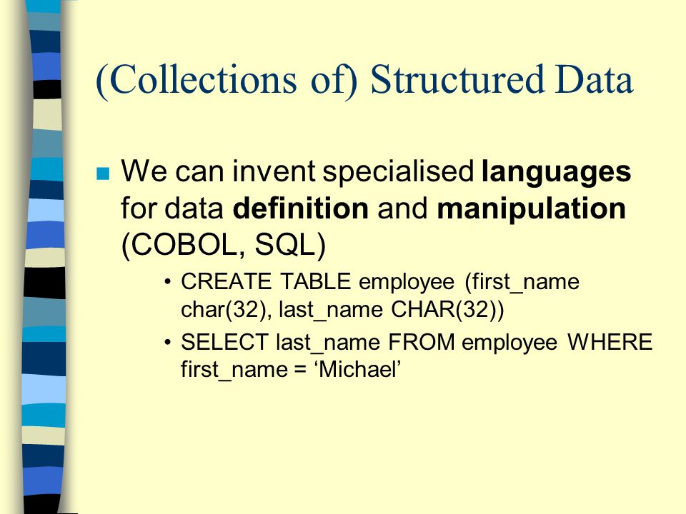 (Collections of) Structured Data n We can invent specialised languages for data definition and manipulation (COBOL, SQL) CREATE TABLE employee (first_name char(32), last_name CHAR(32)) SELECT last_name FROM employee WHERE first_name = 'Michael'
