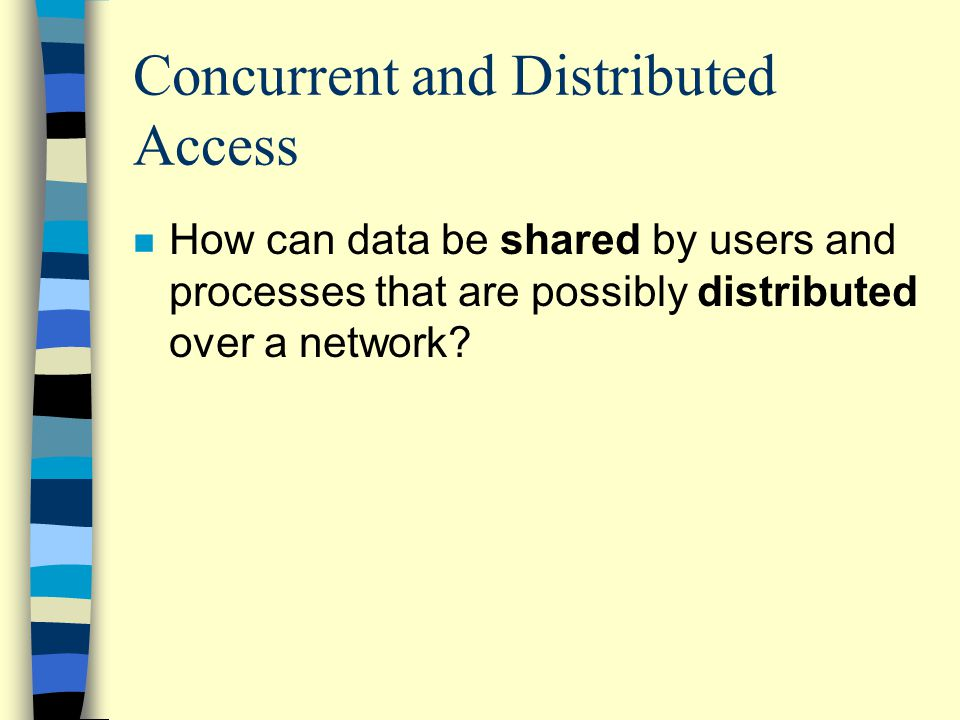Concurrent and Distributed Access n How can data be shared by users and processes that are possibly distributed over a network